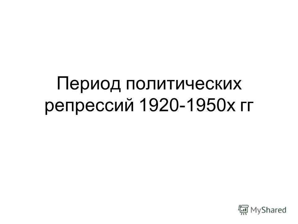 Период политических репрессий 1920-1950х гг