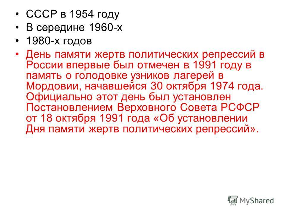 СССР в 1954 году В середине 1960-х 1980-х годов День памяти жертв политических репрессий в России впервые был отмечен в 1991 году в память о голодовке узников лагерей в Мордовии, начавшейся 30 октября 1974 года. Официально этот день был установлен По