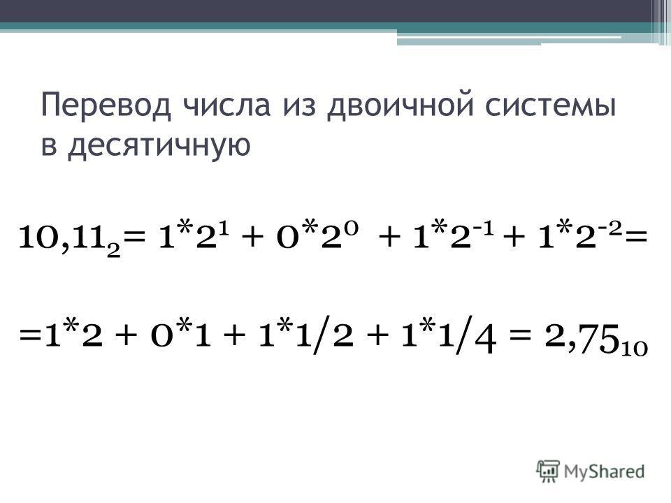 Перевод числа из двоичной системы в десятичную 10,11 2 = 1*2 1 + 0*2 0 + 1*2 -1 + 1*2 -2 = =1*2 + 0*1 + 1*1/2 + 1*1/4 = 2,75 10