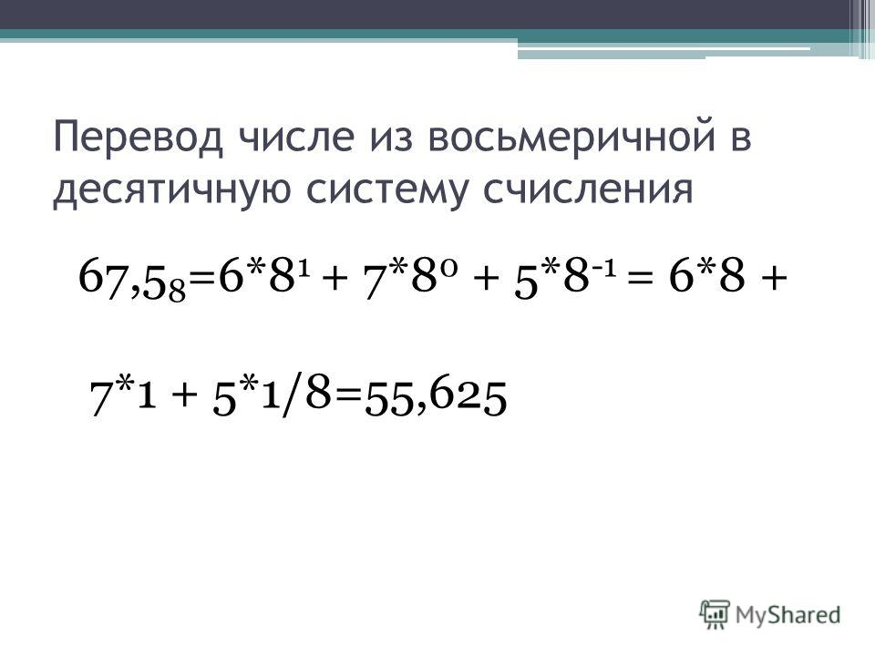 Перевод числе из восьмеричной в десятичную систему счисления 67,5 8 =6*8 1 + 7*8 0 + 5*8 -1 = 6*8 + 7*1 + 5*1/8=55,625