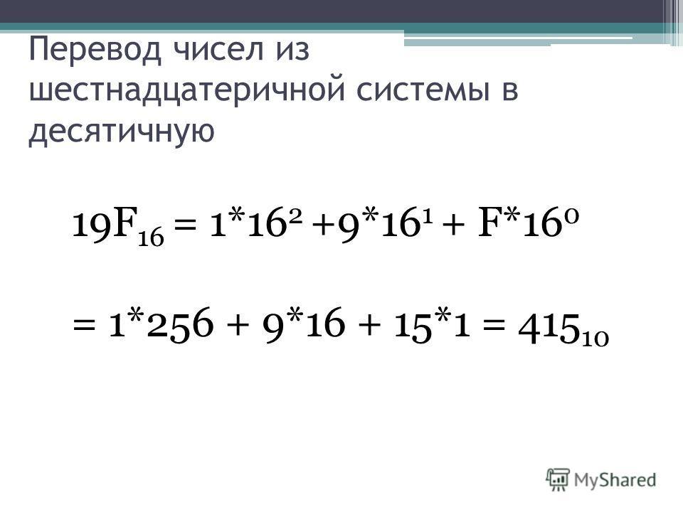 Перевод чисел из шестнадцатеричной системы в десятичную 19F 16 = 1*16 2 +9*16 1 + F*16 0 = 1*256 + 9*16 + 15*1 = 415 10