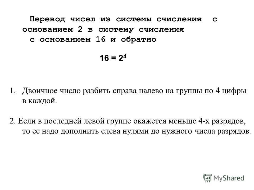 Перевод чисел из системы счисления с основанием 2 в систему счисления с основанием 16 и обратно 16 = 2 4 1.Двоичное число разбить справа налево на группы по 4 цифры в каждой. 2. Если в последней левой группе окажется меньше 4-х разрядов, то ее надо д