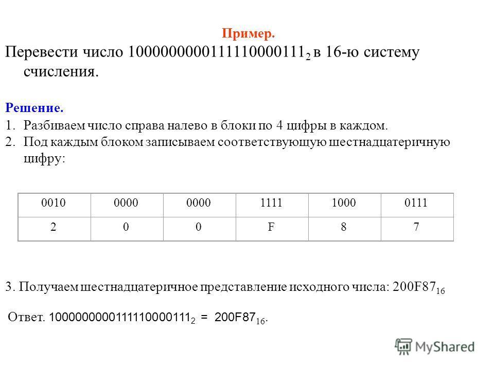 Пример. Перевести число 1000000000111110000111 2 в 16-ю систему счисления. Решение. 1.Разбиваем число справа налево в блоки по 4 цифры в каждом. 2.Под каждым блоком записываем соответствующую шестнадцатеричную цифру: 00100000 111110000111 200F87 3. П