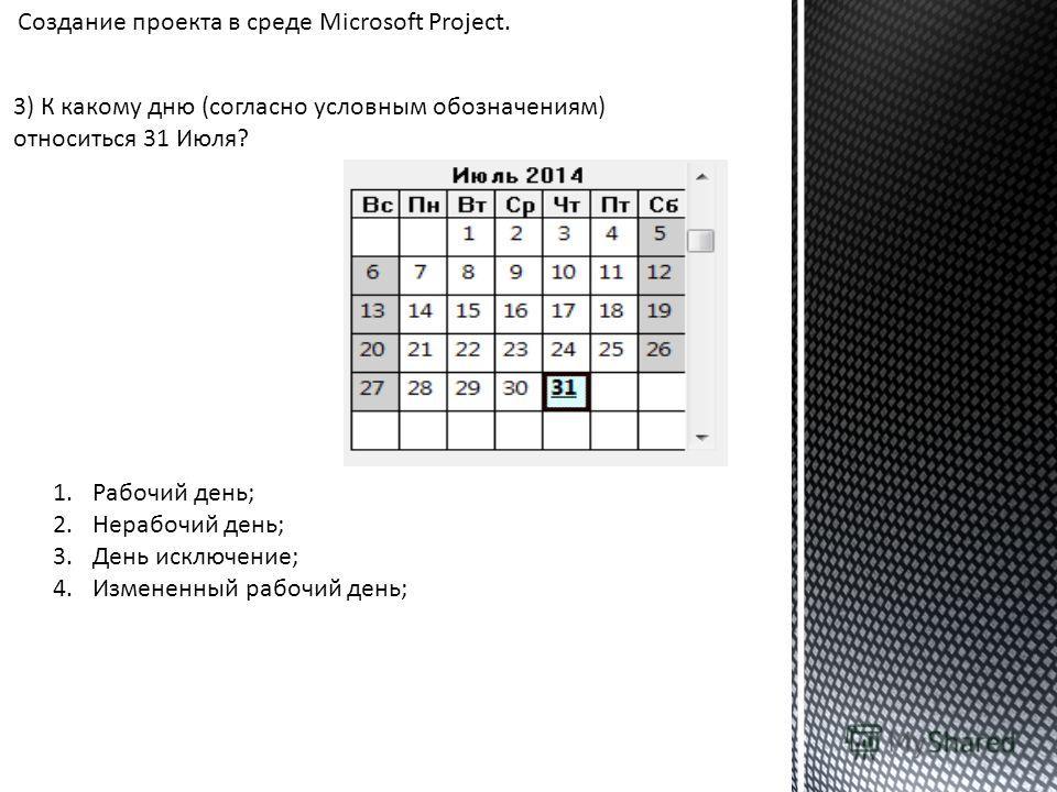 3) К какому дню (согласно условным обозначениям) относиться 31 Июля? 1.Рабочий день; 2.Нерабочий день; 3.День исключение; 4.Измененный рабочий день; Создание проекта в среде Microsoft Project.