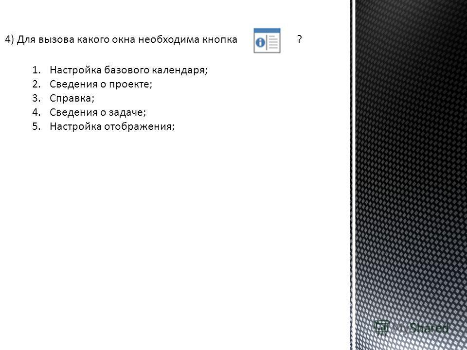 4) Для вызова какого окна необходима кнопка? 1.Настройка базового календаря; 2.Сведения о проекте; 3.Справка; 4.Сведения о задаче; 5.Настройка отображения;