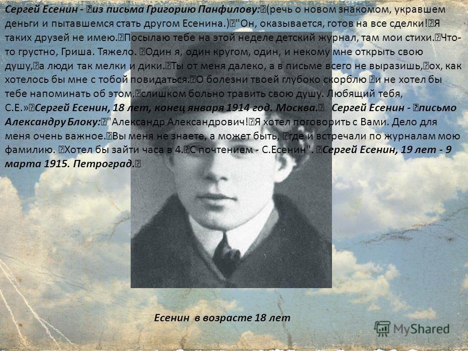 Есенин в возрасте 18 лет Сергей Есенин - из письма Григорию Панфилову: (речь о новом знакомом, укравшем деньги и пытавшемся стать другом Есенина.)