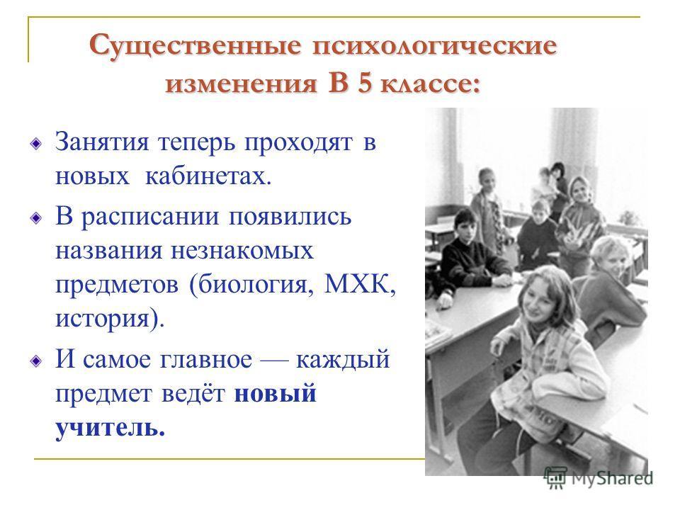 Существенные психологические изменения В 5 классе: Занятия теперь проходят в новых кабинетах. В расписании появились названия незнакомых предметов (биология, МХК, история). И самое главное каждый предмет ведёт новый учитель.