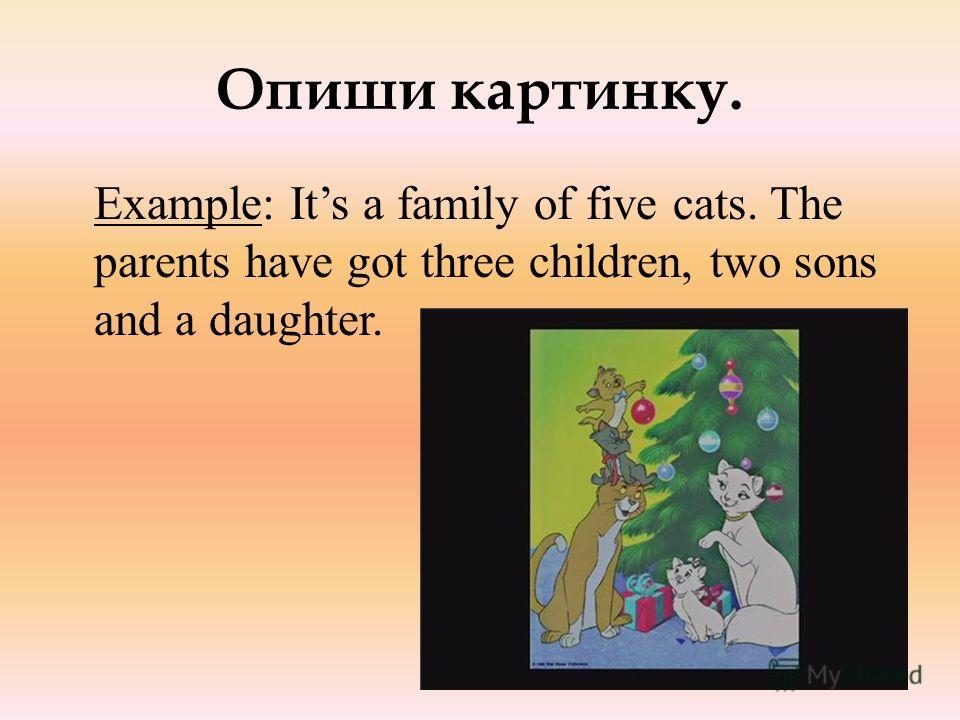 Опиши картинку. Example: Its a family of five cats. The parents have got three children, two sons and a daughter.