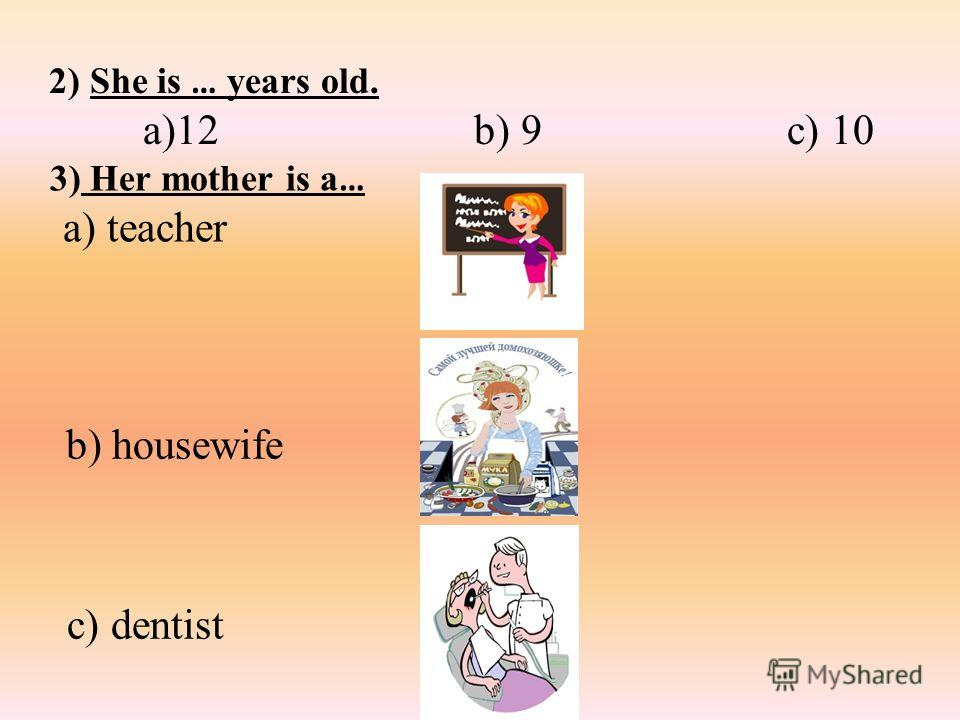 2) She is … years old. a)12 b) 9 c) 10 3) Her mother is a … a) teacher b) housewife c) dentist