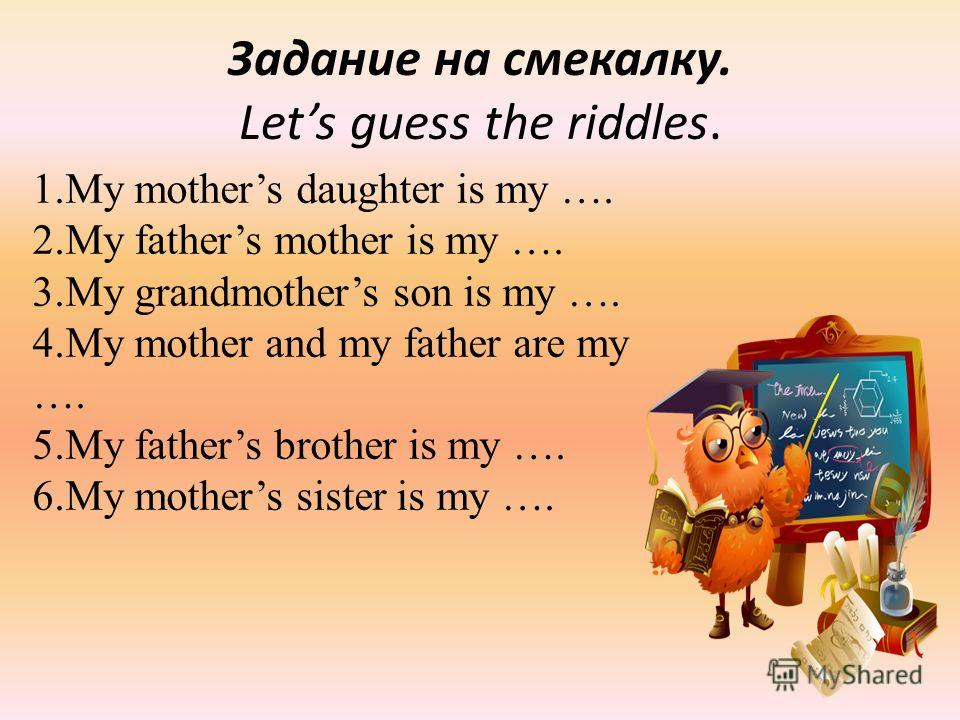 Задание на смекалку. Lets guess the riddles. 1.My mothers daughter is my …. 2.My fathers mother is my …. 3.My grandmothers son is my …. 4.My mother and my father are my …. 5.My fathers brother is my …. 6.My mothers sister is my ….