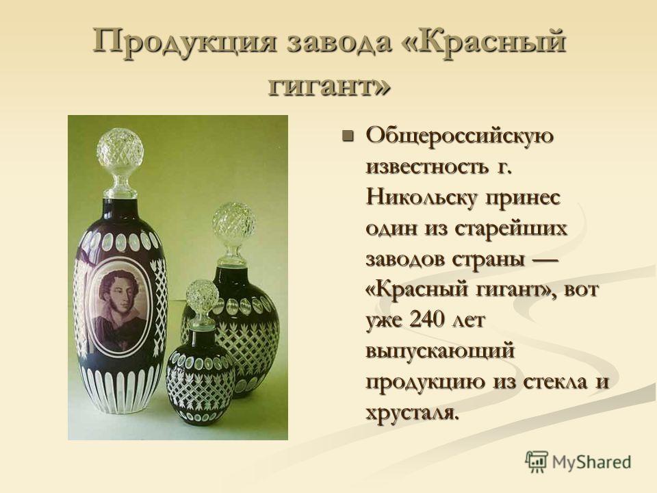 Продукция завода «Красный гигант» Общероссийскую известность г. Никольску принес один из старейших заводов страны «Красный гигант», вот уже 240 лет выпускающий продукцию из стекла и хрусталя.