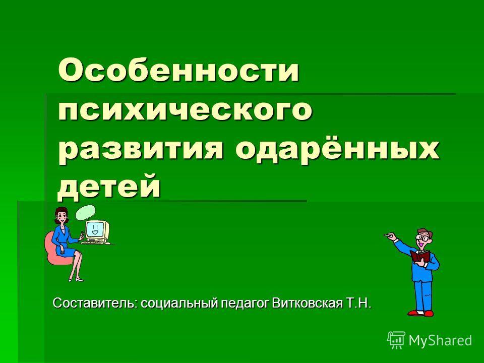 Особенности психического развития одарённых детей Составитель: социальный педагог Витковская Т.Н.