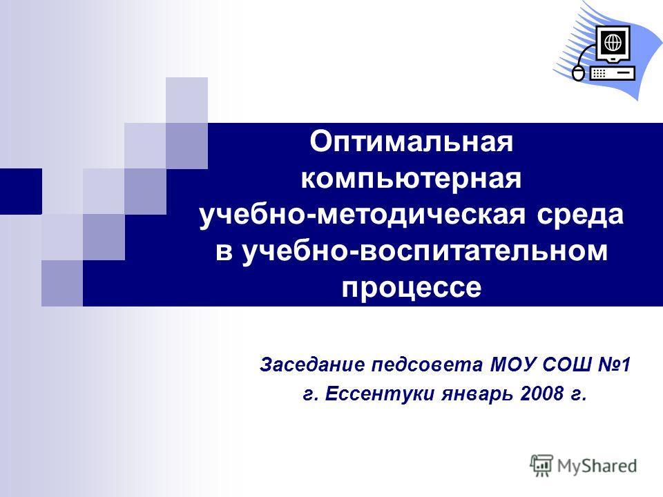 Оптимальная компьютерная учебно-методическая среда в учебно-воспитательном процессе Заседание педсовета МОУ СОШ 1 г. Ессентуки январь 2008 г.