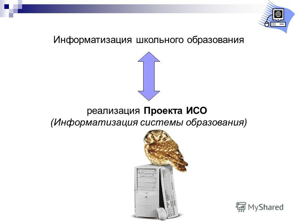 Информатизация школьного образования реализация Проекта ИСО (Информатизация системы образования)