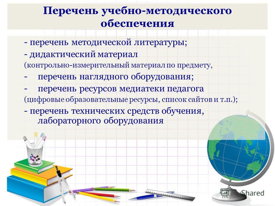 Перечень учебно-методического обеспечения - перечень методической литературы; - дидактический материал (контрольно-измерительный материал по предмету, -перечень наглядного оборудования; -перечень ресурсов медиатеки педагога (цифровые образовательные