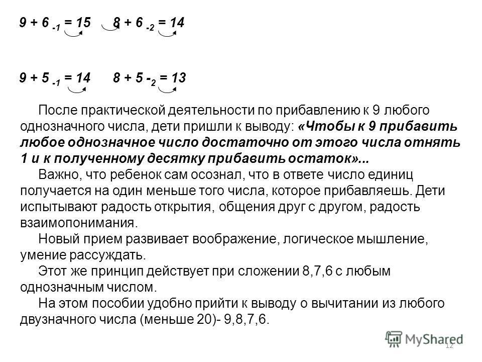9 + 6 -1 = 15 8 + 6 -2 = 14 9 + 5 -1 = 14 8 + 5 - 2 = 13 После практической деятельности по прибавлению к 9 любого однозначного числа, дети пришли к выводу: «Чтобы к 9 прибавить любое однозначное число достаточно от этого числа отнять 1 и к полученно
