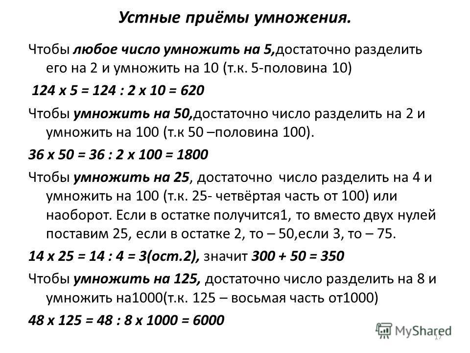 Устные приёмы умножения. Чтобы любое число умножить на 5,достаточно разделить его на 2 и умножить на 10 (т.к. 5-половина 10) 124 х 5 = 124 : 2 х 10 = 620 Чтобы умножить на 50,достаточно число разделить на 2 и умножить на 100 (т.к 50 –половина 100). 3