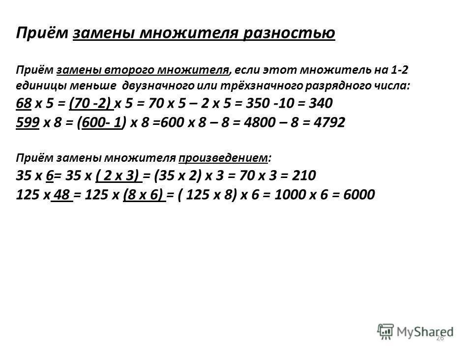 Приём замены множителя разностью Приём замены второго множителя, если этот множитель на 1-2 единицы меньше двузначного или трёхзначного разрядного числа: 68 х 5 = (70 -2) х 5 = 70 х 5 – 2 х 5 = 350 -10 = 340 599 х 8 = (600- 1) х 8 =600 х 8 – 8 = 4800