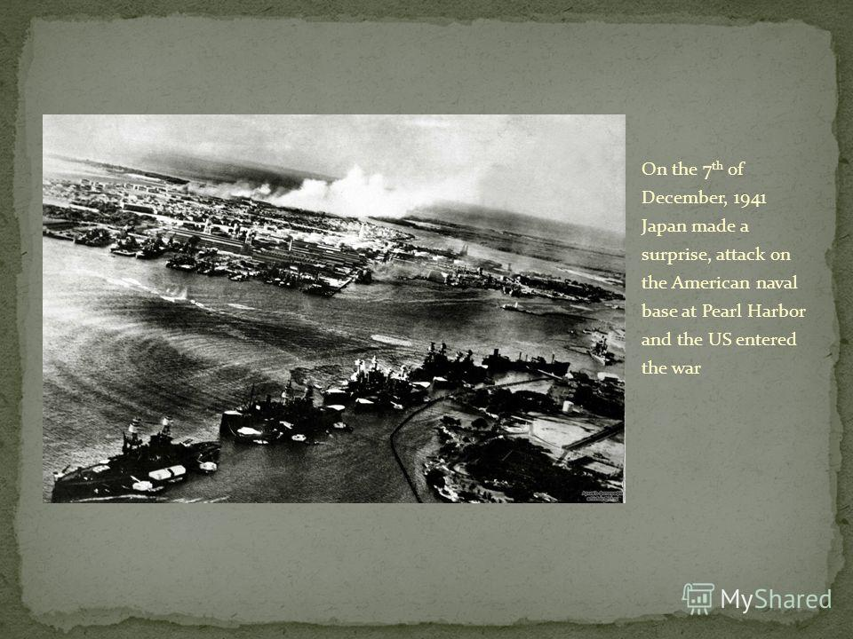 On the 7 th of December, 1941 Japan made a surprise, attack on the American naval base at Pearl Harbor and the US entered the war