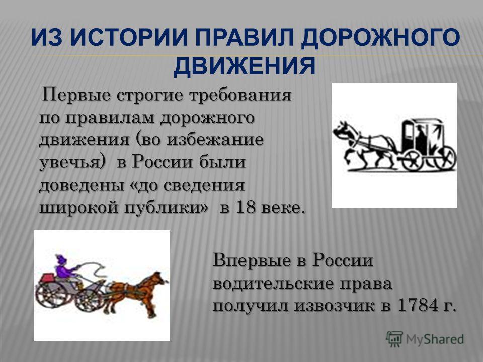 ИЗ ИСТОРИИ ПРАВИЛ ДОРОЖНОГО ДВИЖЕНИЯ Первые строгие требования по правилам дорожного движения (во избежание увечья) в России были доведены «до сведения широкой публики» в 18 веке. Впервые в России водительские права получил извозчик в 1784 г.
