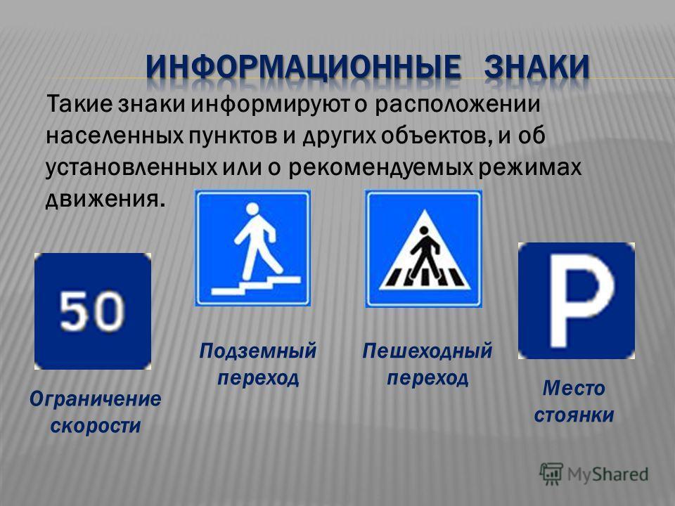 Такие знаки информируют о расположении населенных пунктов и других объектов, и об установленных или о рекомендуемых режимах движения. Место стоянки Ограничение скорости Подземный переход Пешеходный переход