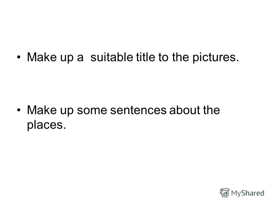 Make up a suitable title to the pictures. Make up some sentences about the places.