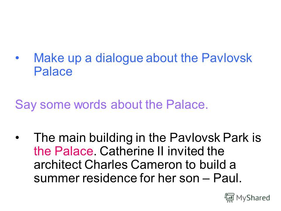 Make up a dialogue about the Pavlovsk Palace Say some words about the Palace. The main building in the Pavlovsk Park is the Palace. Catherine II invited the architect Charles Cameron to build a summer residence for her son – Paul.