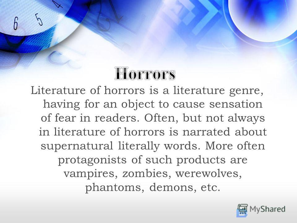 Literature of horrors is a literature genre, having for an object to cause sensation of fear in readers. Often, but not always in literature of horrors is narrated about supernatural literally words. More often protagonists of such products are vampi