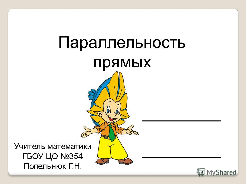 Параллельность прямых Учитель математики ГБОУ ЦО 354 Попельнюк Г.Н.