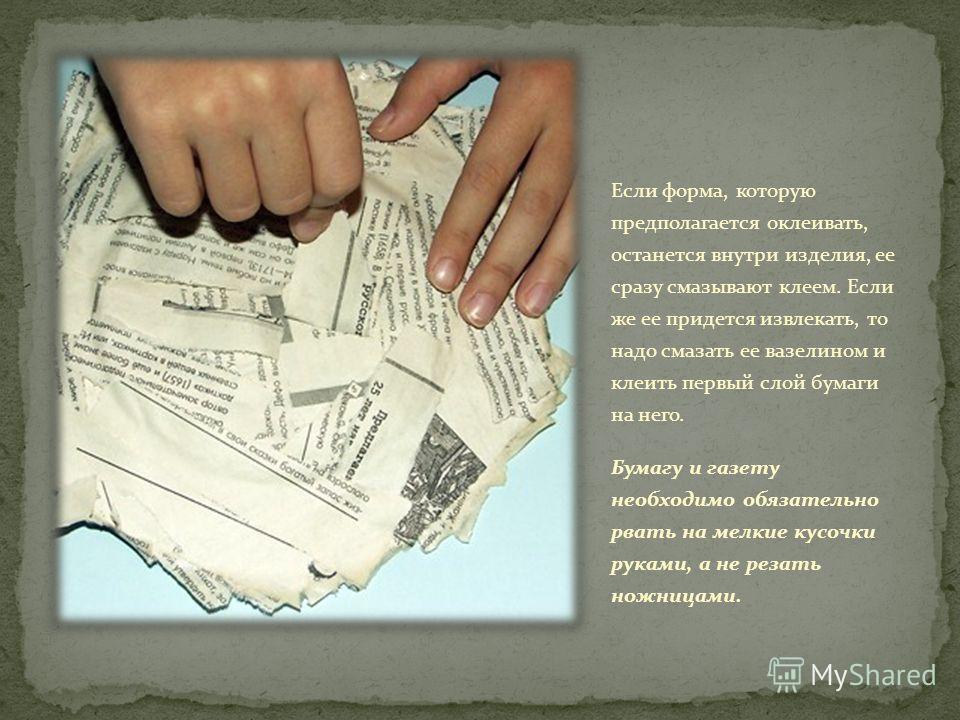 Если форма, которую предполагается оклеивать, останется внутри изделия, ее сразу смазывают клеем. Если же ее придется извлекать, то надо смазать ее вазелином и клеить первый слой бумаги на него. Бумагу и газету необходимо обязательно рвать на мелкие