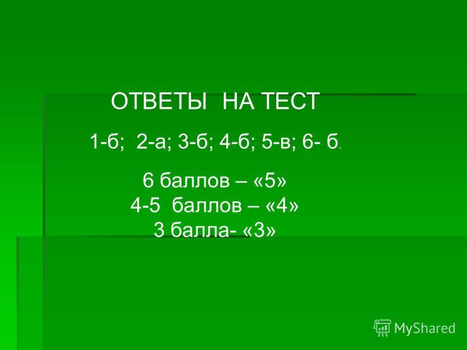 ОТВЕТЫ НА ТЕСТ 1-б; 2-а; 3-б; 4-б; 5-в; 6- б. 6 баллов – «5» 4-5 баллов – «4» 3 балла- «3»