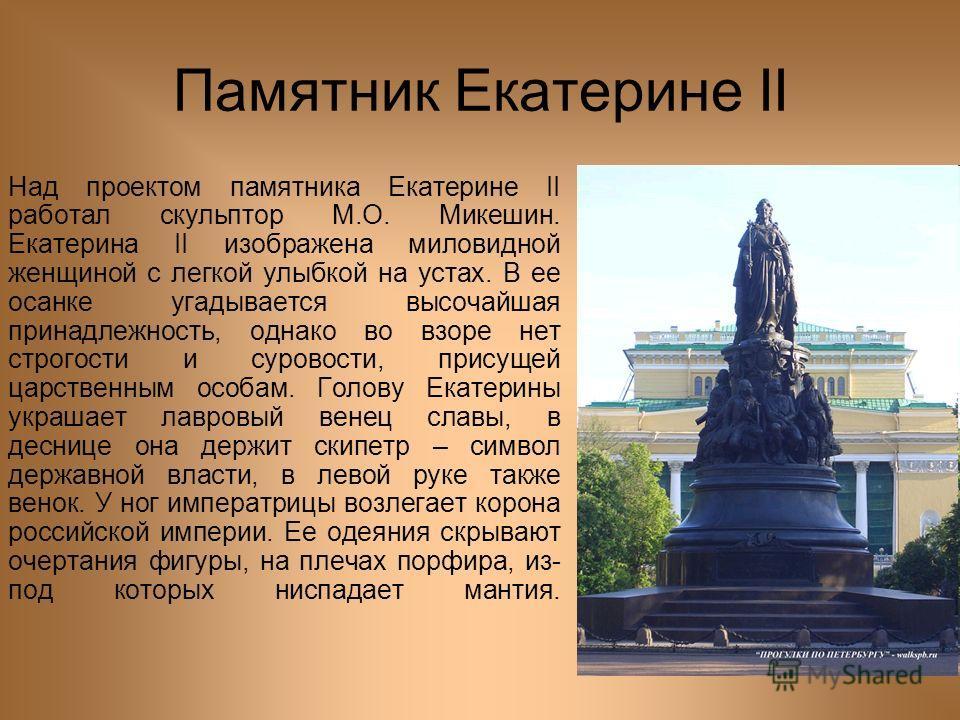 Памятник Екатерине II Над проектом памятника Екатерине II работал скульптор М.О. Микешин. Екатерина II изображена миловидной женщиной с легкой улыбкой на устах. В ее осанке угадывается высочайшая принадлежность, однако во взоре нет строгости и сурово