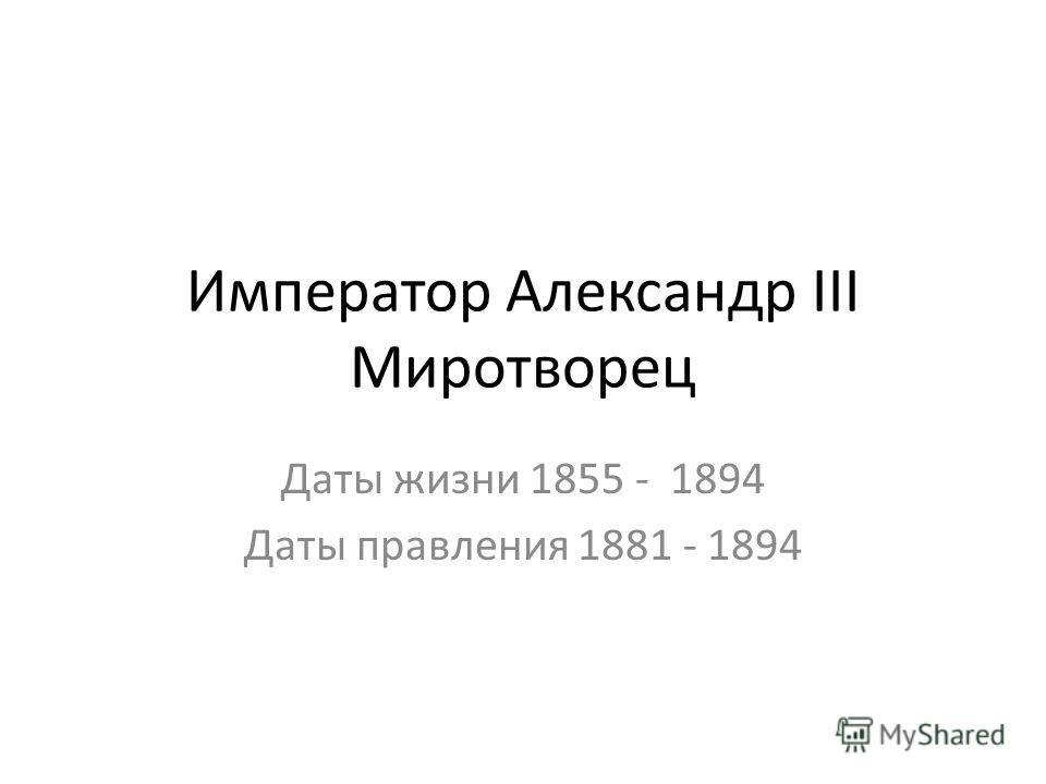 Император Александр III Миротворец Даты жизни 1855 - 1894 Даты правления 1881 - 1894