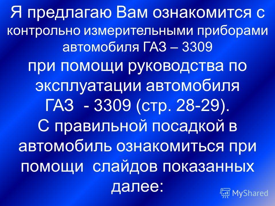 Я предлагаю Вам ознакомится с контрольно измерительными приборами автомобиля ГАЗ – 3309 при помощи руководства по эксплуатации автомобиля ГАЗ - 3309 (стр. 28-29). С правильной посадкой в автомобиль ознакомиться при помощи слайдов показанных далее: