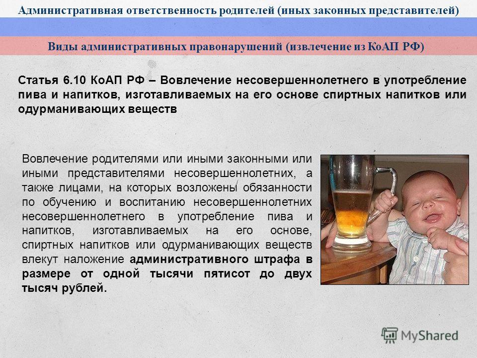 Административная ответственность родителей (иных законных представителей) Виды административных правонарушений (извлечение из КоАП РФ) Статья 6.10 КоАП РФ – Вовлечение несовершеннолетнего в употребление пива и напитков, изготавливаемых на его основе