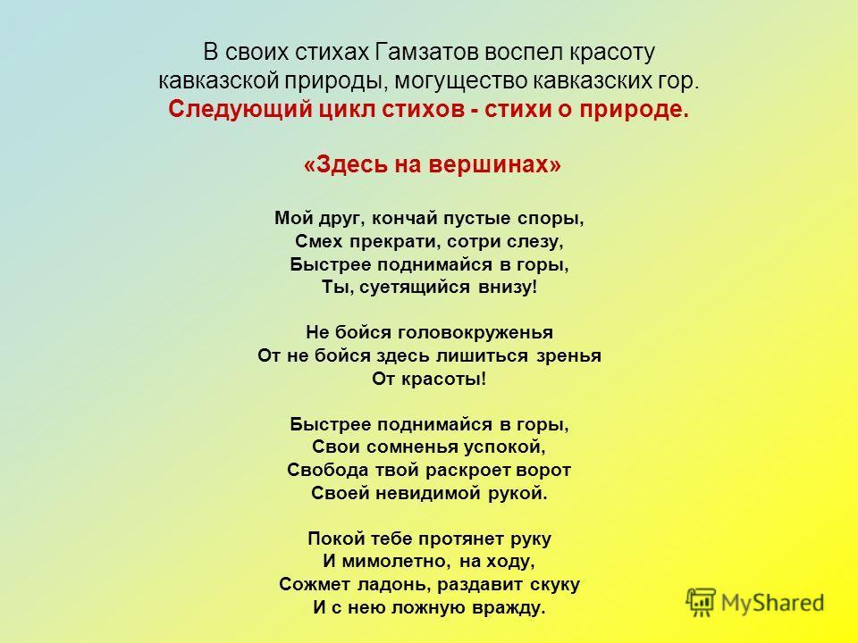 В своих стихах Гамзатов воспел красоту кавказской природы, могущество кавказских гор. Следующий цикл стихов - стихи о природе. «Здесь на вершинах» Мой друг, кончай пустые споры, Смех прекрати, сотри слезу, Быстрее поднимайся в горы, Ты, суетящийся вн