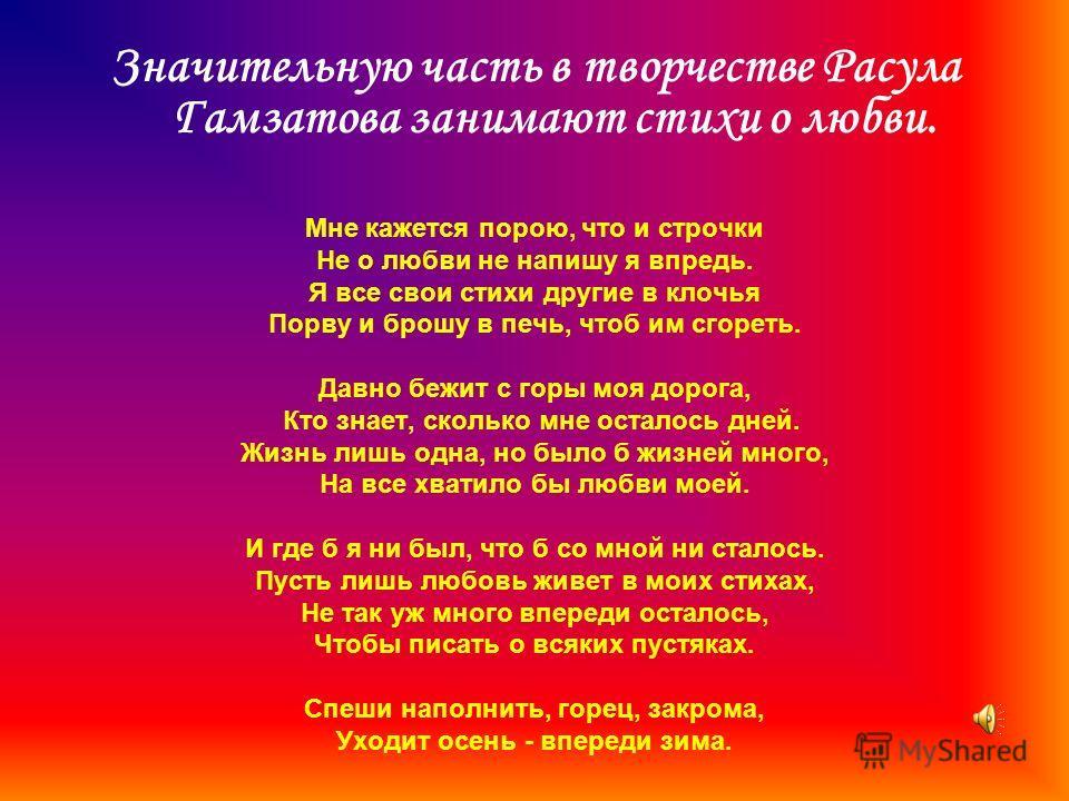 Значительную часть в творчестве Расула Гамзатова занимают стихи о любви. Мне кажется порою, что и строчки Не о любви не напишу я впредь. Я все свои стихи другие в клочья Порву и брошу в печь, чтоб им сгореть. Давно бежит с горы моя дорога, Кто знает,