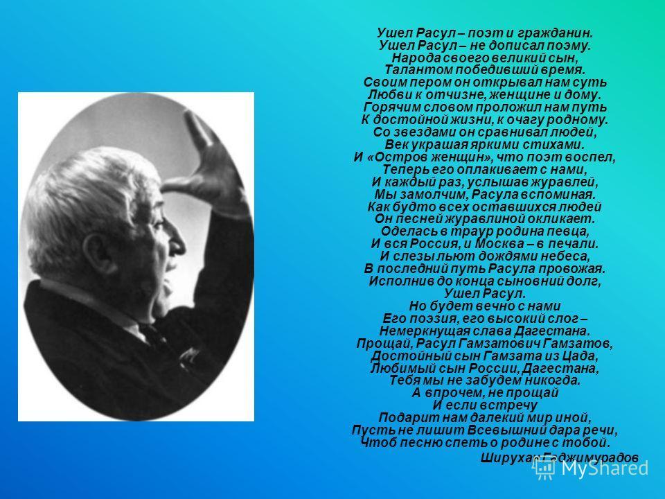 Ушел Расул – поэт и гражданин. Ушел Расул – не дописал поэму. Народа своего великий сын, Талантом победивший время. Своим пером он открывал нам суть Любви к отчизне, женщине и дому. Горячим словом проложил нам путь К достойной жизни, к очагу родному.