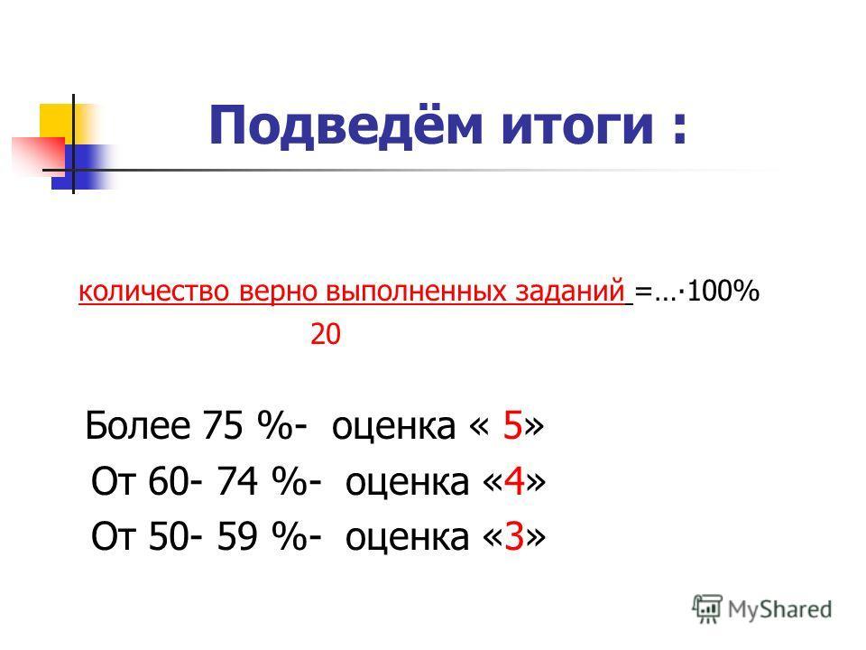 Подведём итоги : количество верно выполненных заданий =…100% 20 Более 75 %- оценка « 5» От 60- 74 %- оценка «4» От 50- 59 %- оценка «3»