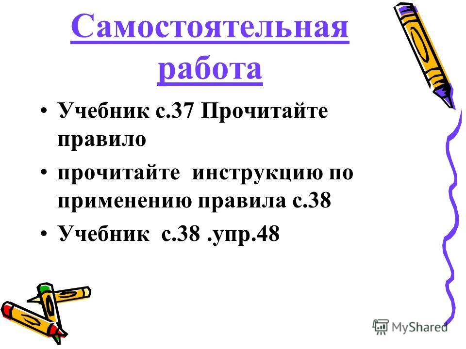 Самостоятельная работа Учебник с.37 Прочитайте правило прочитайте инструкцию по применению правила с.38 Учебник с.38.упр.48