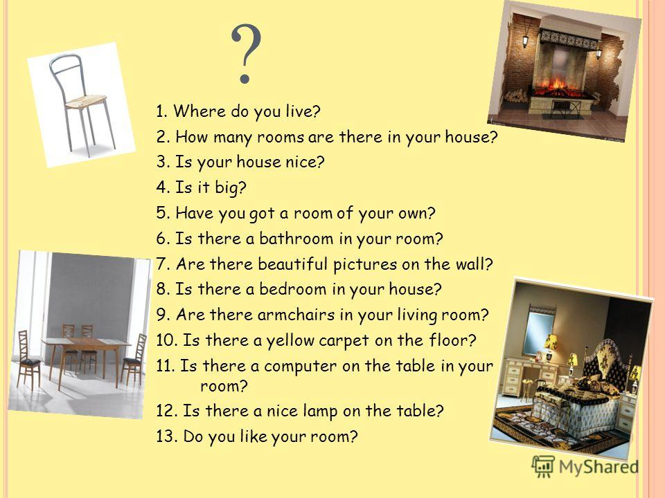 ? 1. Where do you live? 2. How many rooms are there in your house? 3. Is your house nice? 4. Is it big? 5. Have you got a room of your own? 6. Is there a bathroom in your room? 7. Are there beautiful pictures on the wall? 8. Is there a bedroom in you