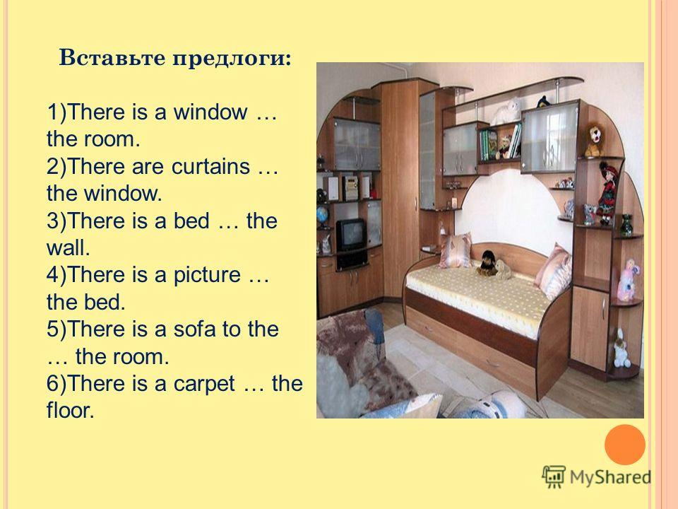 Вставьте предлоги: 1)There is a window … the room. 2)There are curtains … the window. 3)There is a bed … the wall. 4)There is a picture … the bed. 5)There is a sofa to the … the room. 6)There is a carpet … the floor.