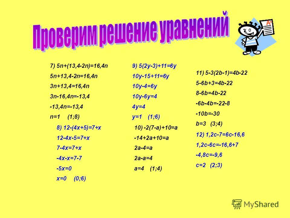 1) 3x-15+10=6+2x-14 3x-5=2x-8 3x-2x =-8+5 x=-3 (-3;4) 2) 1,2(2y-4)+0,6=3y-3,6 2,4y-4,8+0,6=3y-3,6 2,4y-4,2=3y-3,6 2,4y-3y=-3,6+4,2 -0,6y=0,6 y=-1 (-1;4) 3) 16b-4=12b+20 16b-12b=20+4 4b=24 b=6 (-1;6) 4) 5(7-2a)+13=9a+48 35-10a+13=9a+48 48-10a=9a+48 -1