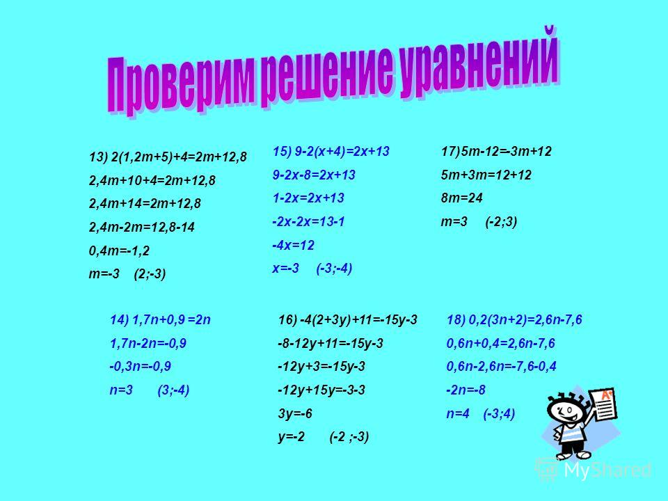 7) 5n+(13,4-2n)=16,4n 5n+13,4-2n=16,4n 3n+13,4=16,4n 3n-16,4n=-13,4 -13,4n=-13,4 n=1 (1;8) 8) 12-(4x+5)=7+x 12-4x-5=7+x 7-4x=7+x -4x-x=7-7 -5x=0 x=0 (0;6) 9) 5(2y-3)+11=6y 10y-15+11=6y 10y-4=6y 10y-6y=4 4y=4 y=1 (1;6) 10) -2(7-a)+10=a -14+2a+10=a 2a-