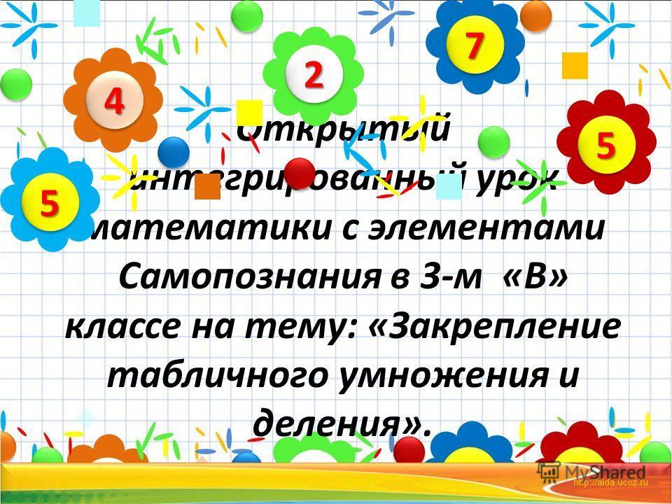 Открытый интегрированный урок математики с элементами Самопознания в 3-м «В» классе на тему: «Закрепление табличного умножения и деления». 22 44 55 77 55