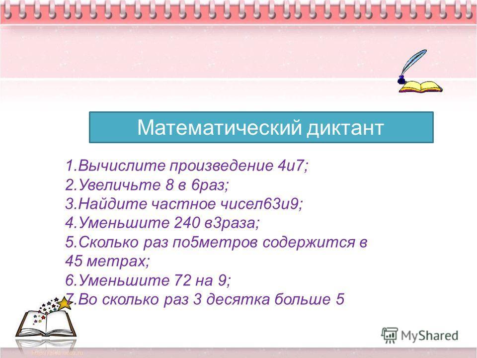 28.04.20147 Математический диктант 1.Вычислите произведение 4и7; 2.Увеличьте 8 в 6раз; 3.Найдите частное чисел63и9; 4.Уменьшите 240 в3раза; 5.Сколько раз по5метров содержится в 45 метрах; 6.Уменьшите 72 на 9; 7.Во сколько раз 3 десятка больше 5