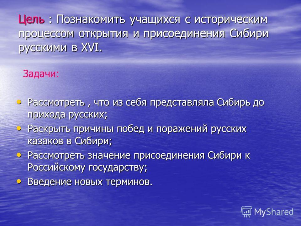 Цель : Познакомить учащихся с историческим процессом открытия и присоединения Сибири русскими в XVI. Рассмотреть, что из себя представляла Сибирь до прихода русских; Рассмотреть, что из себя представляла Сибирь до прихода русских; Раскрыть причины по
