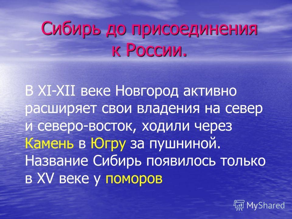 Сибирь до присоединения к России. В XI-XII веке Новгород активно расширяет свои владения на север и северо-восток, ходили через Камень в Югру за пушниной. Название Сибирь появилось только в XV веке у поморов