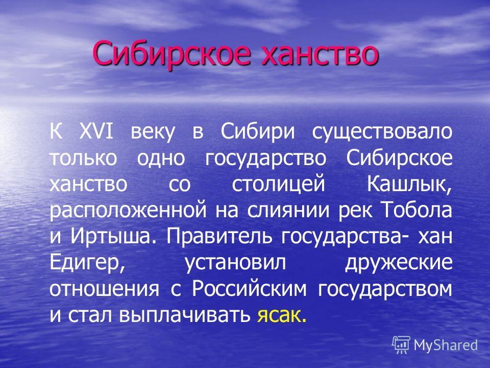 Сибирское ханство К XVI веку в Сибири существовало только одно государство Сибирское ханство со столицей Кашлык, расположенной на слиянии рек Тобола и Иртыша. Правитель государства- хан Едигер, установил дружеские отношения с Российским государством