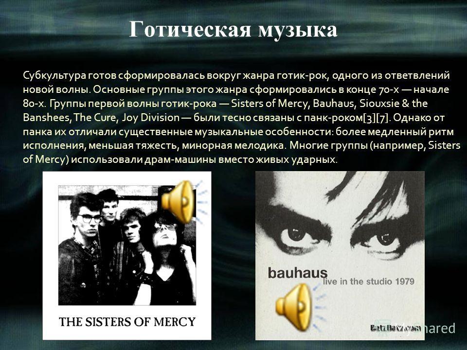 Готическая музыка Субкультура готов сформировалась вокруг жанра готик-рок, одного из ответвлений новой волны. Основные группы этого жанра сформировались в конце 70-х начале 80-х. Группы первой волны готик-рока Sisters of Mercy, Bauhaus, Siouxsie & th